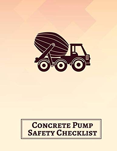 (Concrete Pump Safety Checklist: Concrete Pumping Logbook, Construction Site Inspection Log, Safety and Repair Tasks Measures, Check Machinery Washout, ... 11