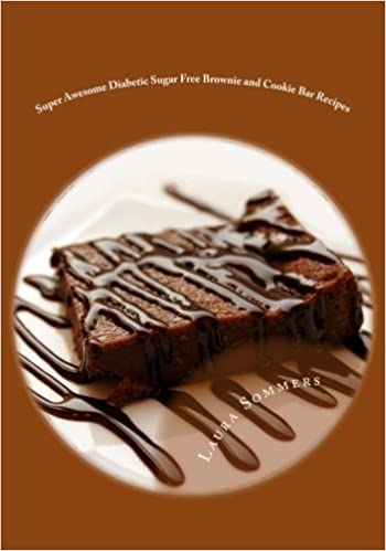 Super Awesome Diabetic Sugar Free Brownie and Cookie Bar Recipes: Low Sugar Versions of Your Favorite Brownies and Cookie Bars (Diabetic Recipes) by Laura Sommers