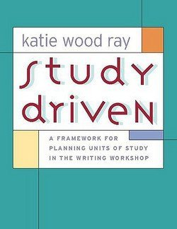 Katie Wood Ray: Study Driven : A Framework for Planning Units of Study in the Writing Workshop (Paperback); 2006 Edition