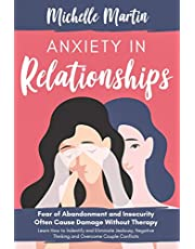 Anxiety in Relationships: Fear of Abandonment and Insecurity Often Cause Damage Without Therapy: Learn How to Identify and Eliminate Jealousy, Negative Thinking and Overcome Couple Conflicts