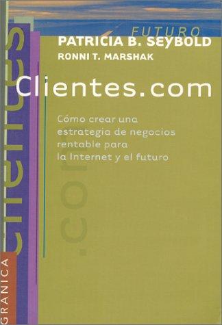 Clientes.Com: Como Crear una Estrategia de Negocios Rentable Para la Internet y el Futuro = Customers.Com