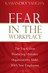 Fear in the Workplace:: The Top 10 Fear Producing Mistakes Organizations Make With New Employees Paperback