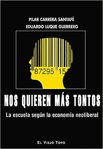 Nos quieren más tontos. La escuela según la economía neoliberal: Amazon.es: Eduardo Luque, Pilar Carrera: Libros