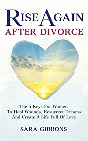 Rise Again After Divorce: The 5 Keys For Women To Heal Wounds, Resurrect Dreams And Create A Life Full Of Love