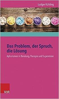 Das Problem, Der Spruch, Die Losung: Aphorismen in Beratung, Therapie Und Supervision