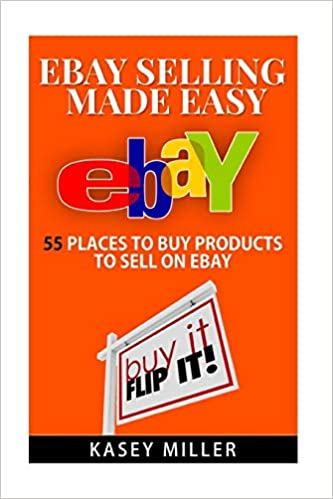 Ebay Selling Made Easy 55 Places To Buy Products To Sell On Ebay Ebay Reselling Ebay Business Buy And Sell On Ebay Sourcing Products Miller Kasey 9781517181697 Amazon Com Books
