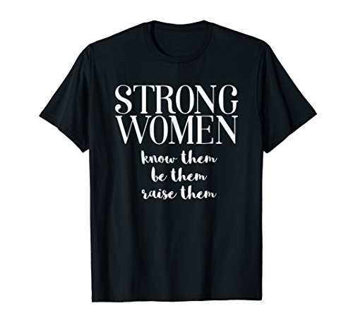 Strong Women May We Know Them Be Them and Raise Them (Strong Women May We Know Them Shirt)