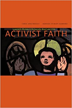Activist Faith: Popular Women Activists and Their Movements in Democratic Brazil and Chile: Grassroots Women in Democratic Brazil and Chile