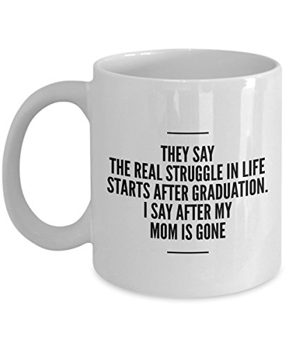 They Say The Real Struggle In Life Starts After Graduation. I Say After My Mom Is Gone, 11Oz Coffee Mug Best Inspirational Gifts and Sarcasm Perfect B -