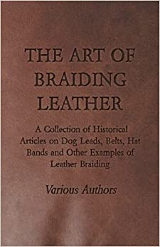 The Art of Braiding Leather - A Collection of Historical Articles on Dog Leads, Belts, Hat Bands and Other Examples of Leather Braiding by Various (2015-09-06)