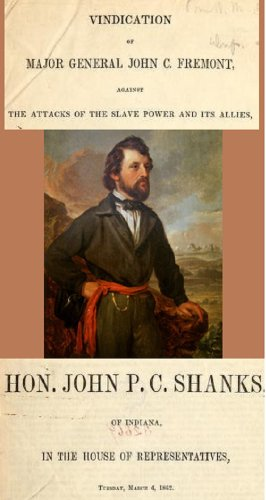 Vindication of Major General John C. Fremont: against the attacks of the slave power and its allies, by Hon. John P.C. Shanks, of Indiana: in the House of Representatives, Tuesday, March 4, 1862