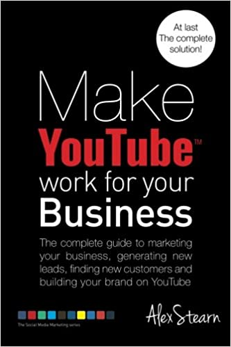 Make YouTube Work for your Business: The complete guide to marketing your business, generating leads, finding new customers and building your brand on 6 ...