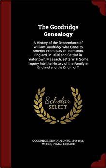 Book The Goodridge Genealogy: A History of the Descendants of William Goodridge who Came to America From Bury St. Edmunds, England, in 1636 and Settled in ... of the Family in England and the Origin of T