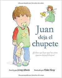 Juan deja el chupete: ¡El libro que hace que los niños quieran dejar ...