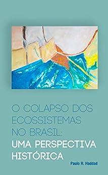 O colapso dos ecossistemas no Brasil: Uma perspectiva histórica por [Haddad, Paulo R.]