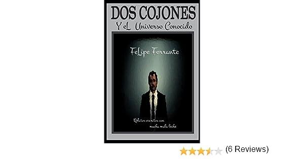 Dos cojones y el Universo conocido: Relatos escritos con mala leche: Amazon.es: Ferrante, Felipe: Libros