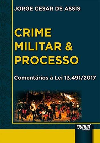 Crime Militar & Processo: Comentários Á Lei 13.491-2017
