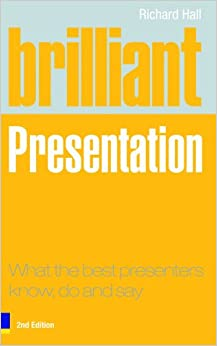Brilliant Presentation: What the best presenters know, do and say