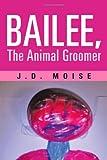 Bailee, the Animal Groomer, J. D. Moise, 1475922760