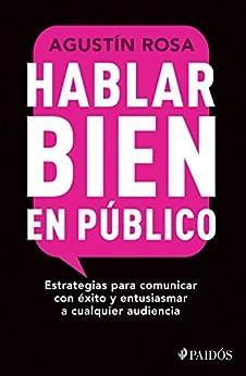 Hablar bien en público (Edición mexicana): Estrategias para comunicar con éxito y entusiasmar a cualquier audiencia de [Rosa, Agustín]