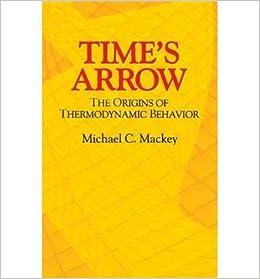 [ { TIME'S ARROW: THE ORIGINS OF THERMODYNAMIC BEHAVIOR } ] by Mackey, Michael C. (AUTHOR) Nov-17-2003 [ ]