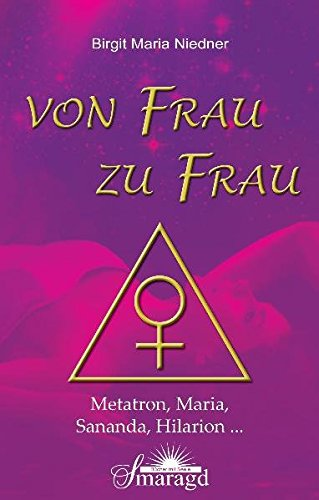 Von Frau zu Frau: Metatron, Maria, Sananda, Hilarion ...