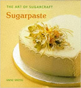 The Art of Sugarcraft: Sugar Paste