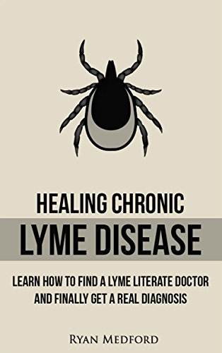 Healing Chronic Lyme Disease: LEARN HOW TO FIND A LYME LITERATE DOCTOR AND FINALLY GET A REAL DIAGNOSIS by [Medford, Ryan]