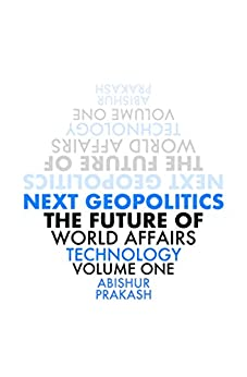 Next Geopolitics: The Future of World Affairs (Technology) Volume One by [Prakash, Abishur]