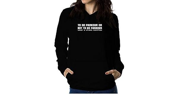 Teeburon TO do Parkour OR ... WHAT A STUPID QUESTION Sudadera con capucha para mujer: Amazon.es: Ropa y accesorios