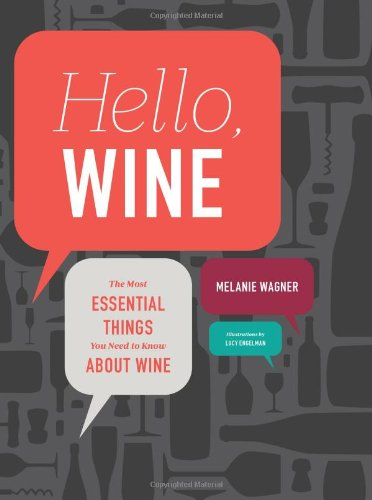 Hello, Wine: The Most Essential Things You Need to Know About Wine by Melanie Wagner