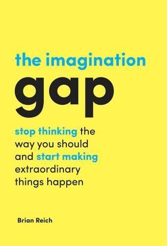 The Imagination Gap: stop thinking the way you should and start making extraordinary things happen