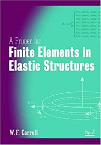 A Primer for Finite Elements in Elastic Structures W. F. Carroll