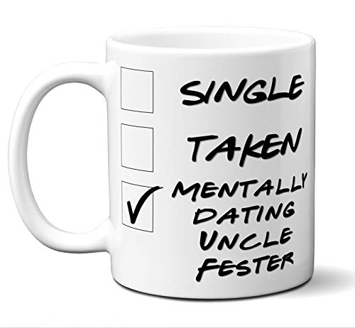 Funny Uncle Fester Mug. Single, Taken, Mentally Dating Coffee, Tea Cup. Perfect Novelty Gift Idea for Any Fan, Lover. Women, Men Boys, Girls. Birthday, Christmas 11 ounces. -