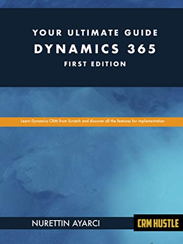Dynamics 365 - Your Ultimate Guide: Learn Dynamics CRM From Scratch And Discover The New Features ()