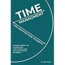 Time Management for Architecture Students: Using the 80/20 rule to work smarter, stress less, and never pull another all-nighter