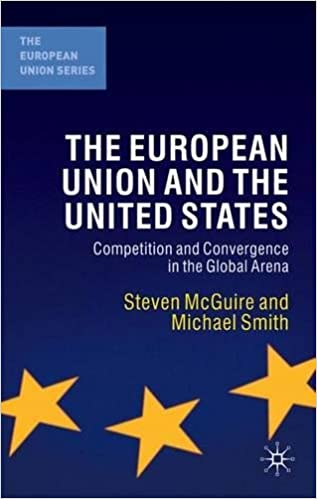 The European Union and the United States: Competition and Convergence in the Global Arena: Convergence and Competition in the Global Arena (The European Union Series)
