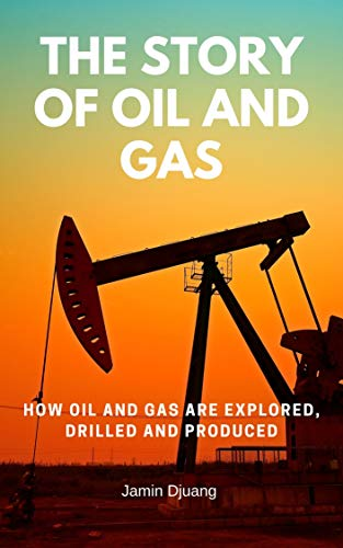 The Story of Oil and Gas: How Oil and Gas Are Explored, Drilled and Produced