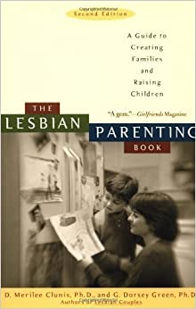 The Lesbian Parenting Book: A Guide to Creating Families and Raising Children by D.Merilee Clunis (2003-05-06)