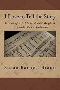 I Love to Tell the Story: Growing Up Blessed and Baptist in Small Town Indiana