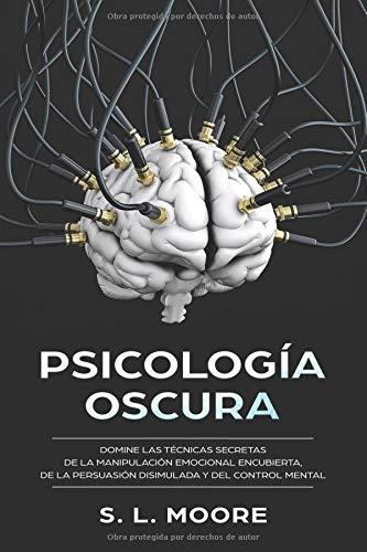 Psicología Oscura Domine Las Técnicas Secretas de la Manipulación Emocional Encubierta, de  la Persuasión Disimulada y del Control Mental  [Moore, S.L.] (Tapa Blanda)