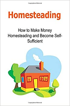 Homesteading: How to Make Money Homesteading and Become Self-Sufficient: Homesteading, Homesteading Book, Homesteading Guide, Homesteading Tips, Become Self-Sufficient