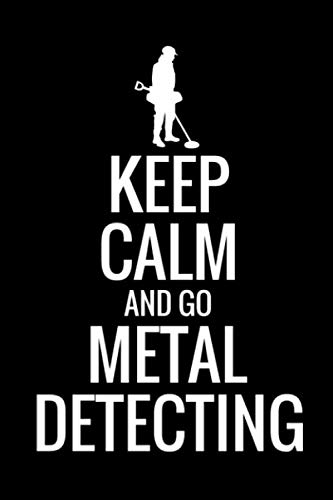 Keep Calm and Go Metal Detecting: Metal Detecting Log Book | Keep Track of your Metal Detecting Statistics & Improve your Skills | Gift for Metal Detectorist and Coin Whisperer (Keep Calm And Go For The Gold)