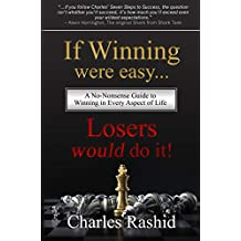 If Winning Were Easy Losers Would Do It!: A No-Nonsense Guide to WInning in Every Aspect of Life