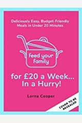 Feed Your Family For £20...In A Hurry!: Deliciously Easy, Budget-Friendly Meals in Under 20 Minutes Kindle Edition
