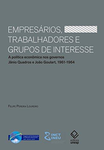 Empresários, Trabalhadores e Grupos de Interesse. A Política Econômica nos Governos Jânio Quadros e João Goulart. 1961-1964