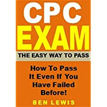 CPC Exam - The Easy Way To Pass: How To Pass It Even If You Have Failed Before!