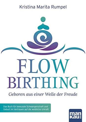 FlowBirthing   Geboren Aus Einer Welle Der Freude  Das Buch Für Bewusste Schwangerschaft Und Geburt Im Vertrauen Auf Die Weibliche Urkraft