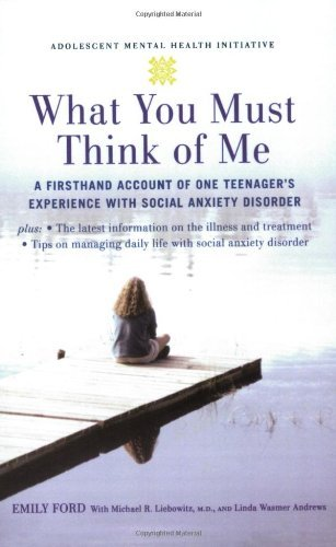 What You Must Think of Me: A Firsthand Account of One Teenager's Experience with Social Anxiety Disorder (Adolescent Mental Health Initiative) by Emily Ford - Ford Andrew Michael