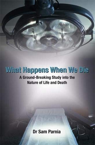 What Happens When We Die: A Ground-breaking Study into the Nature of Life  and Death: A Ground-Breaking Study Into the Nature of Life and Death. Sam  Parnia: Amazon.co.uk: Parnia, Sam: 9781401915391: Books